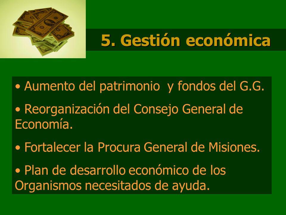 5. Gestión económica Aumento del patrimonio y fondos del G.G. Reorganización del Consejo General de Economía. Fortalecer la Procura General de Misione