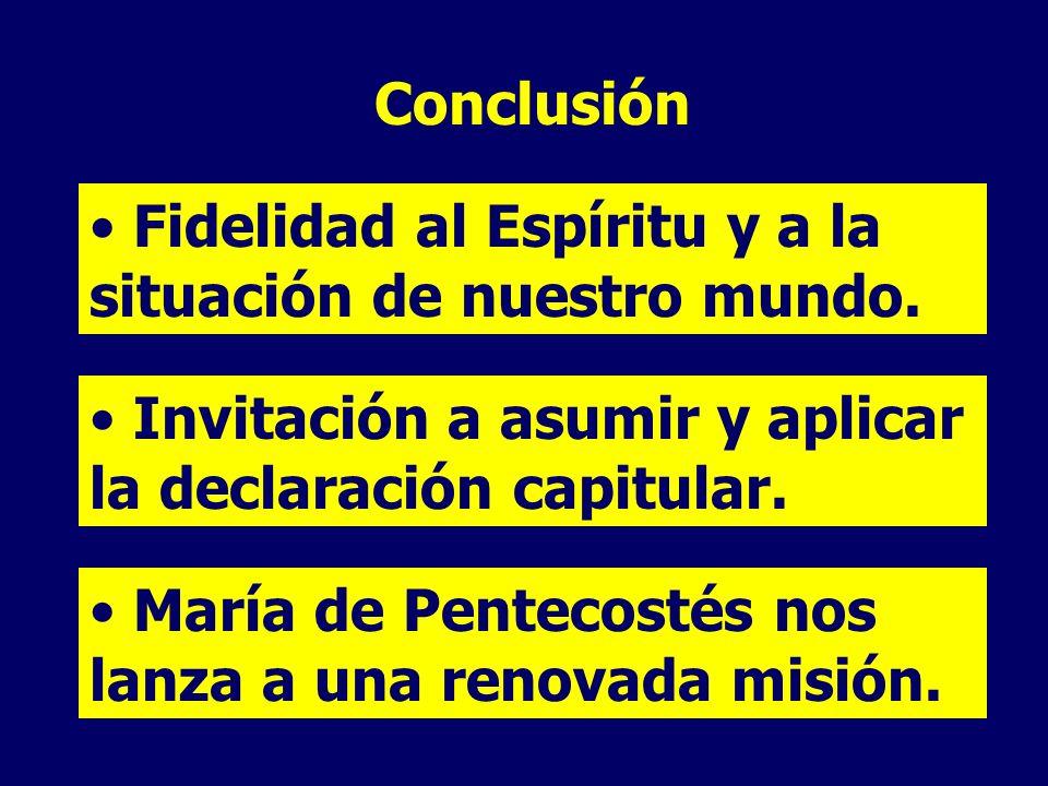 Conclusión Fidelidad al Espíritu y a la situación de nuestro mundo. Invitación a asumir y aplicar la declaración capitular. María de Pentecostés nos l
