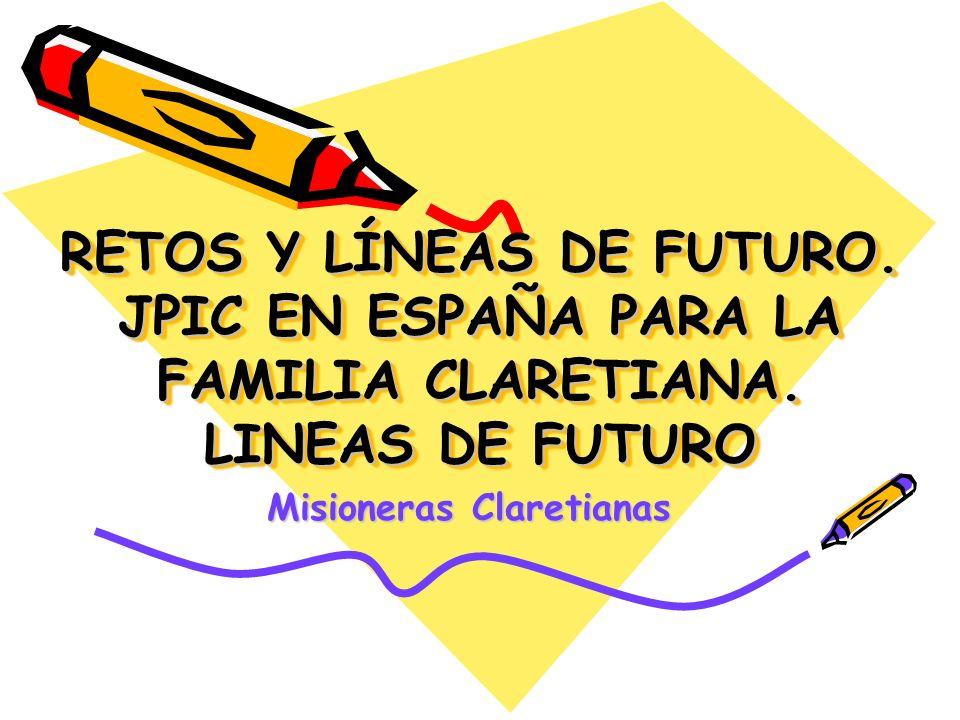 RETOS Y LÍNEAS DE FUTURO. JPIC EN ESPAÑA PARA LA FAMILIA CLARETIANA. LINEAS DE FUTURO Misioneras Claretianas