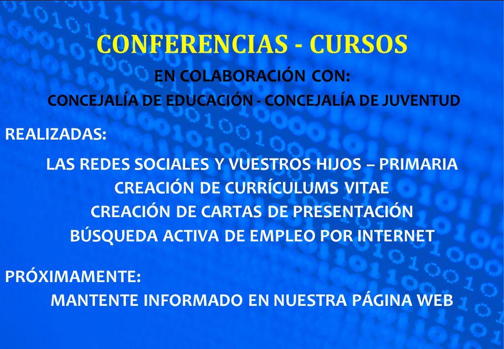 CONFERENCIAS - CURSOS EN COLABORACIÓN CON: CONCEJALÍA DE EDUCACIÓN - CONCEJALÍA DE JUVENTUD REALIZADAS: LAS REDES SOCIALES Y VUESTROS HIJOS – PRIMARIA CREACIÓN DE CURRÍCULUMS VITAE CREACIÓN DE CARTAS DE PRESENTACIÓN BÚSQUEDA ACTIVA DE EMPLEO POR INTERNET PRÓXIMAMENTE: MANTENTE INFORMADO EN NUESTRA PÁGINA WEB