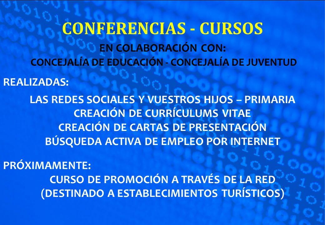 CONFERENCIAS - CURSOS EN COLABORACIÓN CON: CONCEJALÍA DE EDUCACIÓN - CONCEJALÍA DE JUVENTUD REALIZADAS: LAS REDES SOCIALES Y VUESTROS HIJOS – PRIMARIA CREACIÓN DE CURRÍCULUMS VITAE CREACIÓN DE CARTAS DE PRESENTACIÓN BÚSQUEDA ACTIVA DE EMPLEO POR INTERNET PRÓXIMAMENTE: CURSO DE PROMOCIÓN A TRAVÉS DE LA RED (DESTINADO A ESTABLECIMIENTOS TURÍSTICOS)