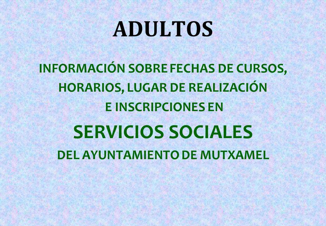 ADULTOS INFORMACIÓN SOBRE FECHAS DE CURSOS, HORARIOS, LUGAR DE REALIZACIÓN E INSCRIPCIONES EN SERVICIOS SOCIALES DEL AYUNTAMIENTO DE MUTXAMEL