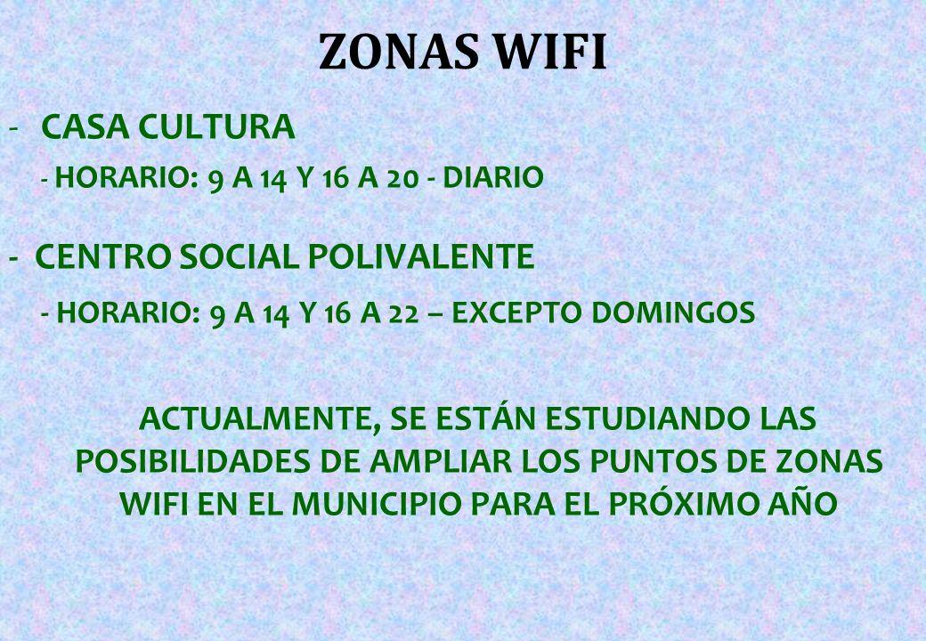 ZONAS WIFI -CASA CULTURA - HORARIO: 9 A 14 Y 16 A 20 - DIARIO - CENTRO SOCIAL POLIVALENTE - HORARIO: 9 A 14 Y 16 A 22 – EXCEPTO DOMINGOS ACTUALMENTE, SE ESTÁN ESTUDIANDO LAS POSIBILIDADES DE AMPLIAR LOS PUNTOS DE ZONAS WIFI EN EL MUNICIPIO PARA EL PRÓXIMO AÑO