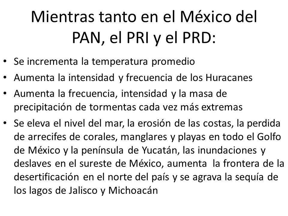 Mientras tanto en el México del PAN, el PRI y el PRD: Se incrementa la temperatura promedio Aumenta la intensidad y frecuencia de los Huracanes Aument