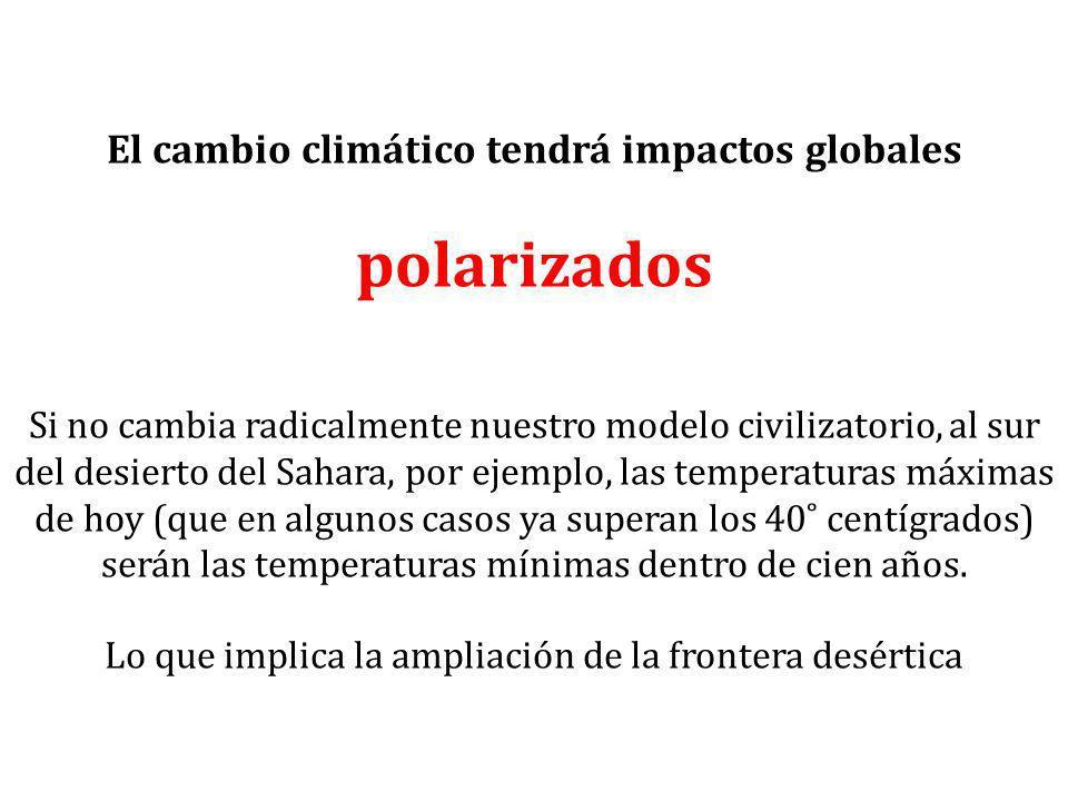 El cambio climático tendrá impactos globales polarizados Si no cambia radicalmente nuestro modelo civilizatorio, al sur del desierto del Sahara, por e
