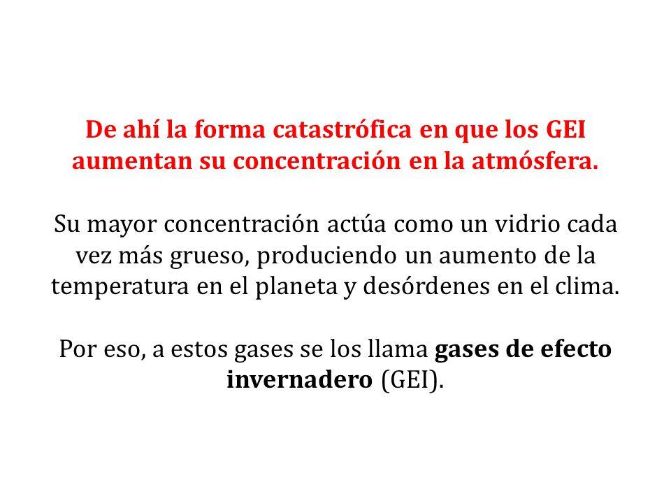 De ahí la forma catastrófica en que los GEI aumentan su concentración en la atmósfera. Su mayor concentración actúa como un vidrio cada vez más grueso