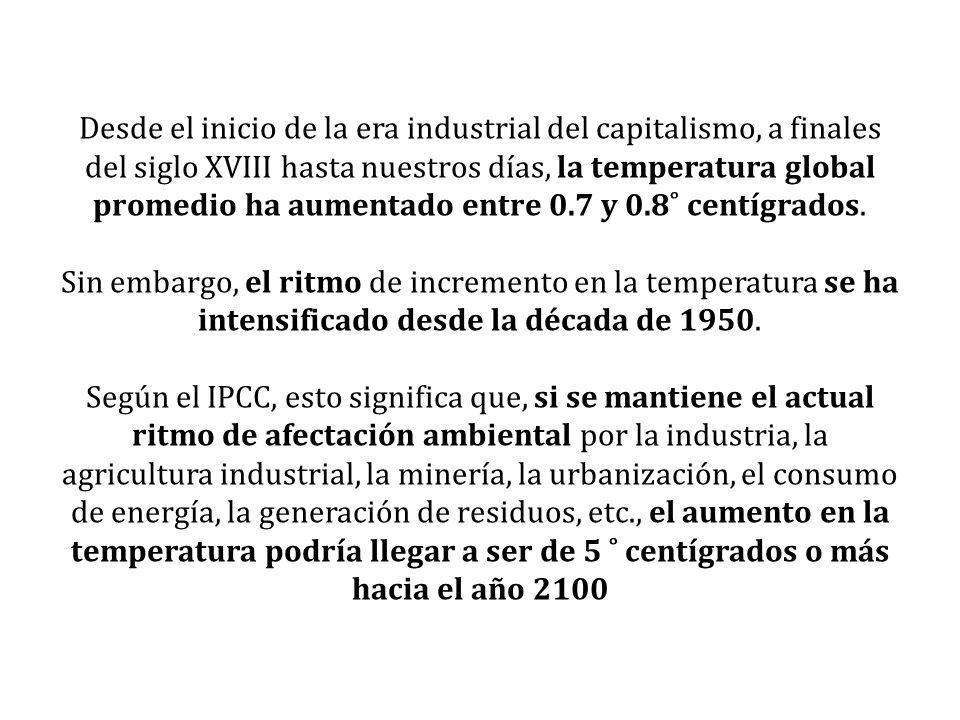 Desde el inicio de la era industrial del capitalismo, a finales del siglo XVIII hasta nuestros días, la temperatura global promedio ha aumentado entre 0.7 y 0.8˚ centígrados.
