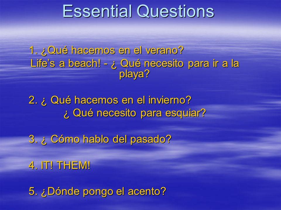 Essential Questions 1. ¿Qué hacemos en el verano? Lifes a beach! - ¿ Qué necesito para ir a la playa? 2. ¿ Qué hacemos en el invierno? ¿ Qué necesito