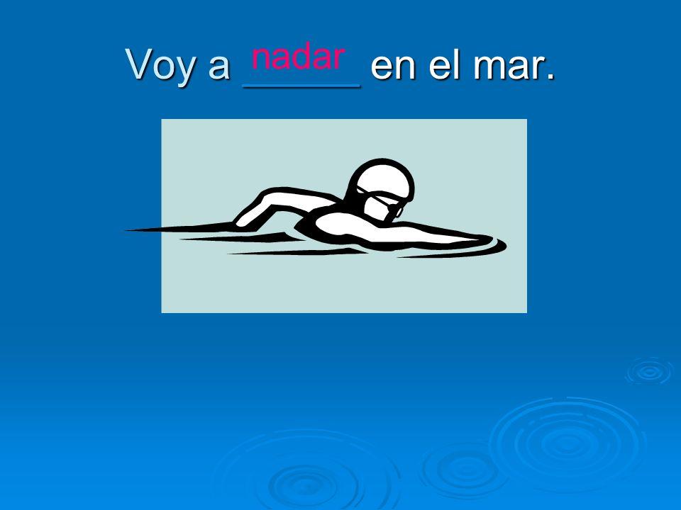 Voy a _____ en el mar. nadar