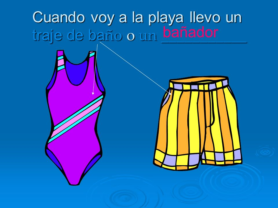 Cuando voy a la playa llevo un traje de ba ño o un ___________ bañador