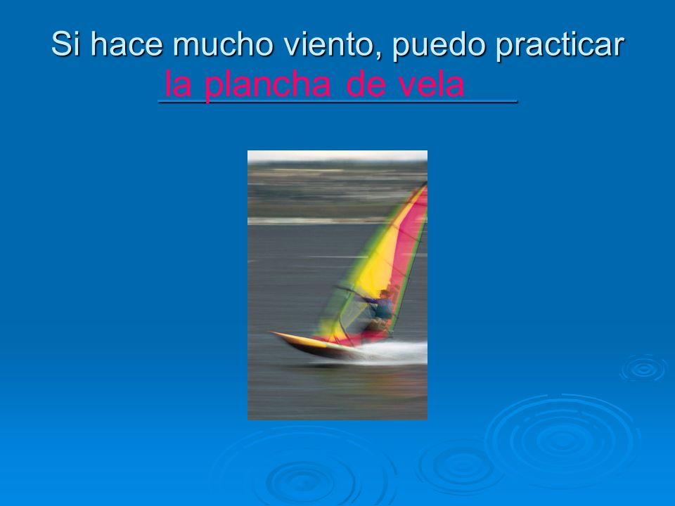 Si hace mucho viento, puedo practicar ___________________ la plancha de vela