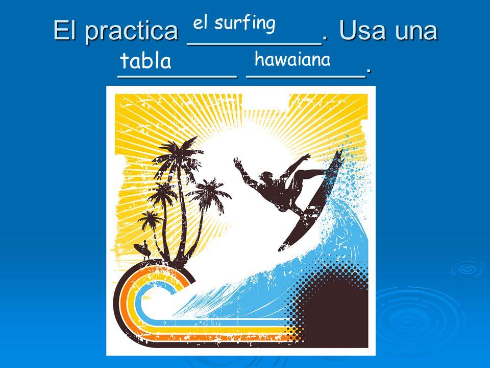 El practica _________. Usa una ________ ________. el surfing tabla hawaiana