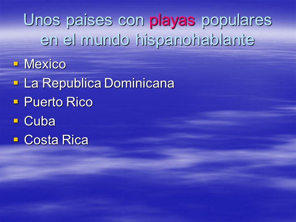 Unos paises con playas populares en el mundo hispanohablante Mexico Mexico La Republica Dominicana La Republica Dominicana Puerto Rico Puerto Rico Cub