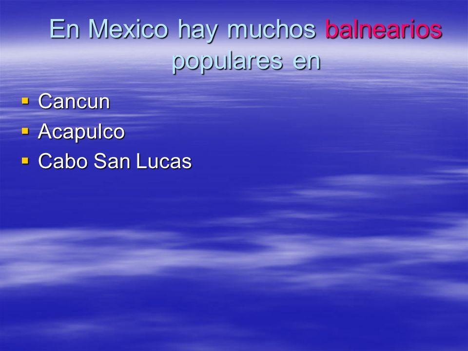 En Mexico hay muchos balnearios populares en Cancun Cancun Acapulco Acapulco Cabo San Lucas Cabo San Lucas