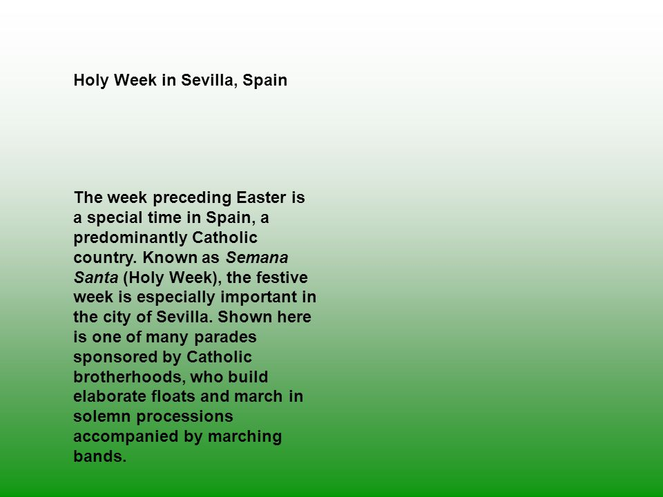 Holy Week in Sevilla, Spain The week preceding Easter is a special time in Spain, a predominantly Catholic country. Known as Semana Santa (Holy Week),