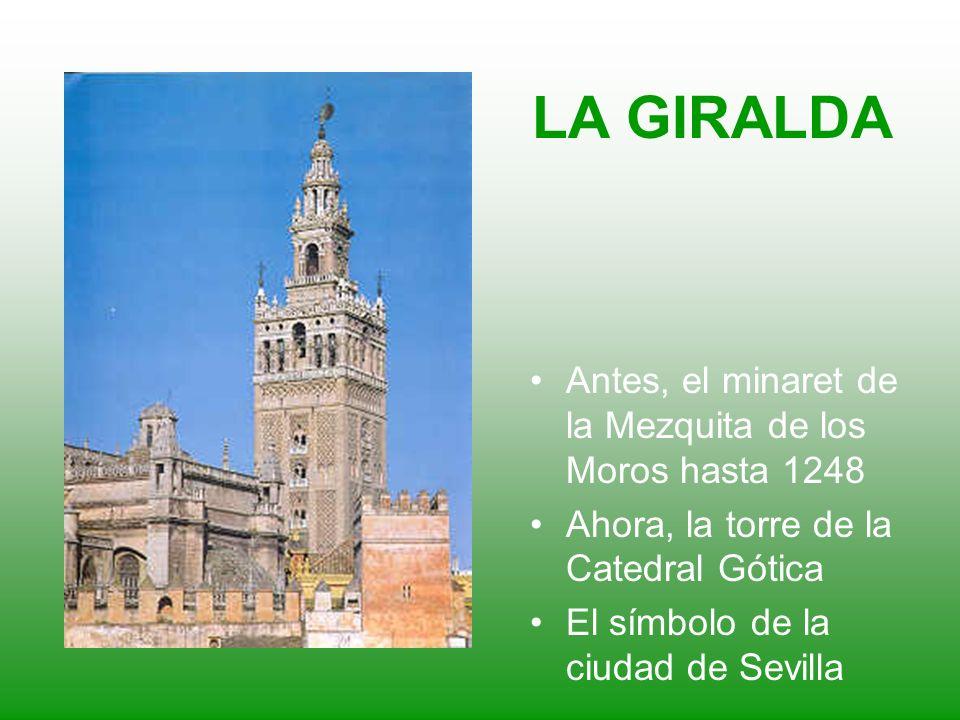 LA GIRALDA Antes, el minaret de la Mezquita de los Moros hasta 1248 Ahora, la torre de la Catedral Gótica El símbolo de la ciudad de Sevilla