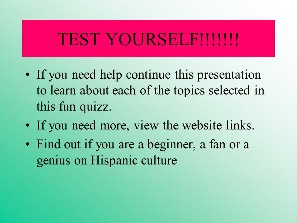TEST YOURSELF!!!!!!! If you need help continue this presentation to learn about each of the topics selected in this fun quizz. If you need more, view