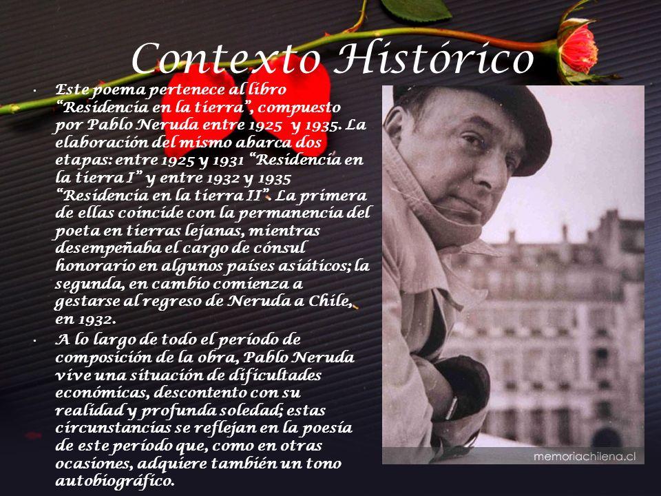 Contexto Histórico Este poema pertenece al libro Residencia en la tierra, compuesto por Pablo Neruda entre 1925 y 1935. La elaboración del mismo abarc