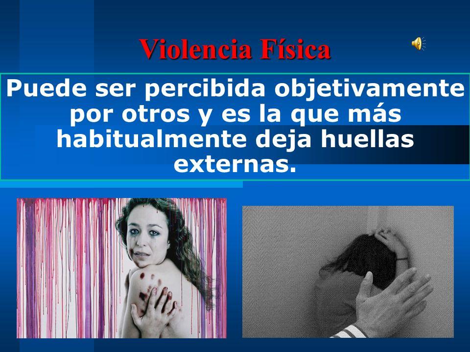 Violencia Física Puede ser percibida objetivamente por otros y es la que más habitualmente deja huellas externas.