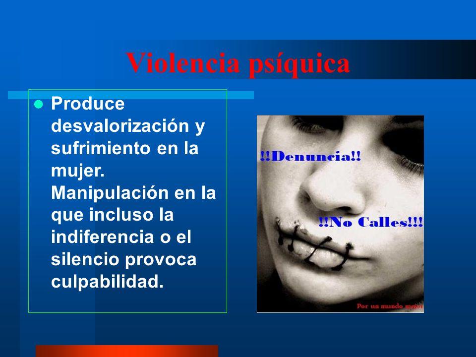 Violencia psíquica Produce desvalorización y sufrimiento en la mujer.