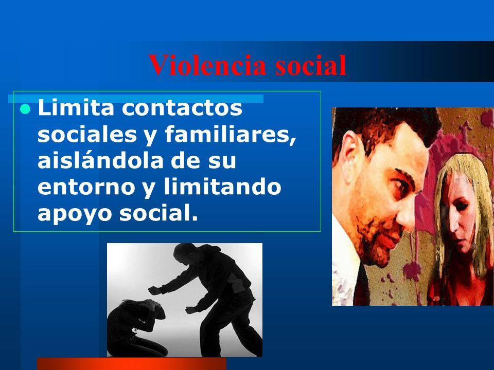 Violencia social Limita contactos sociales y familiares, aislándola de su entorno y limitando apoyo social.