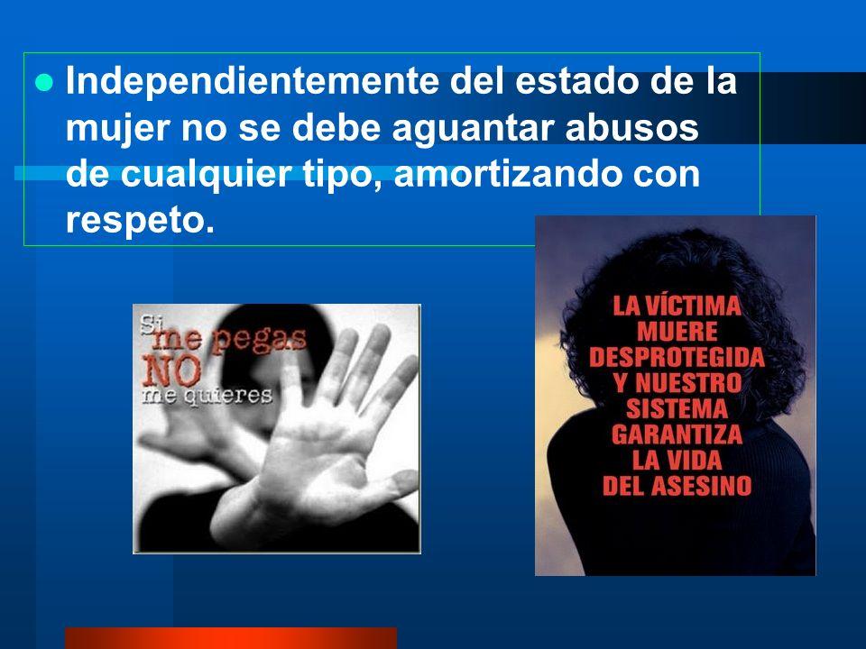 Independientemente del estado de la mujer no se debe aguantar abusos de cualquier tipo, amortizando con respeto.