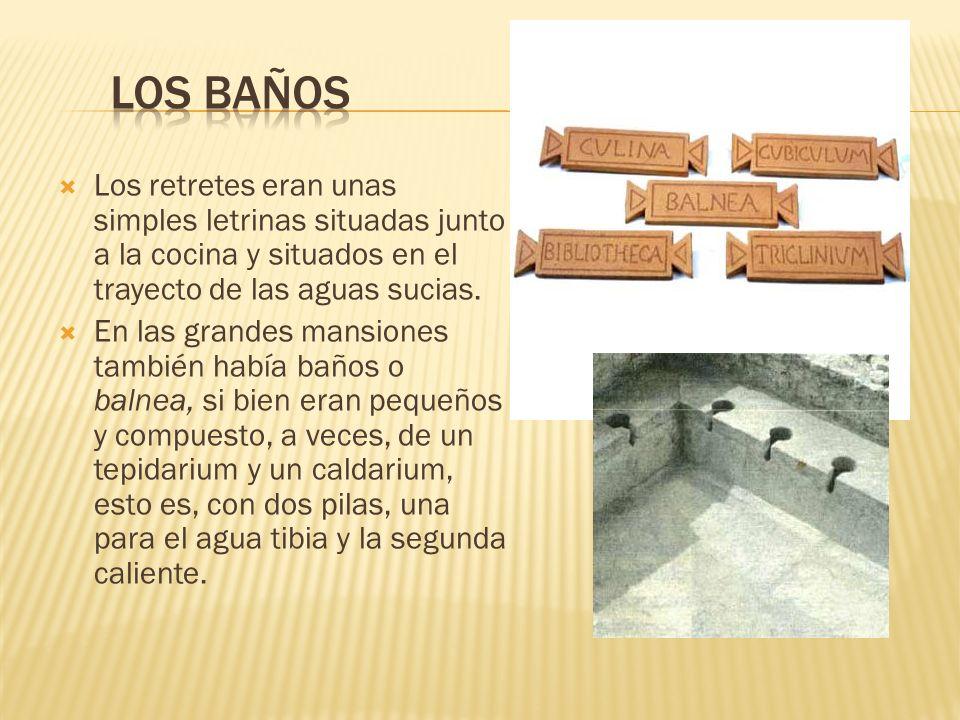 Los retretes eran unas simples letrinas situadas junto a la cocina y situados en el trayecto de las aguas sucias. En las grandes mansiones también hab