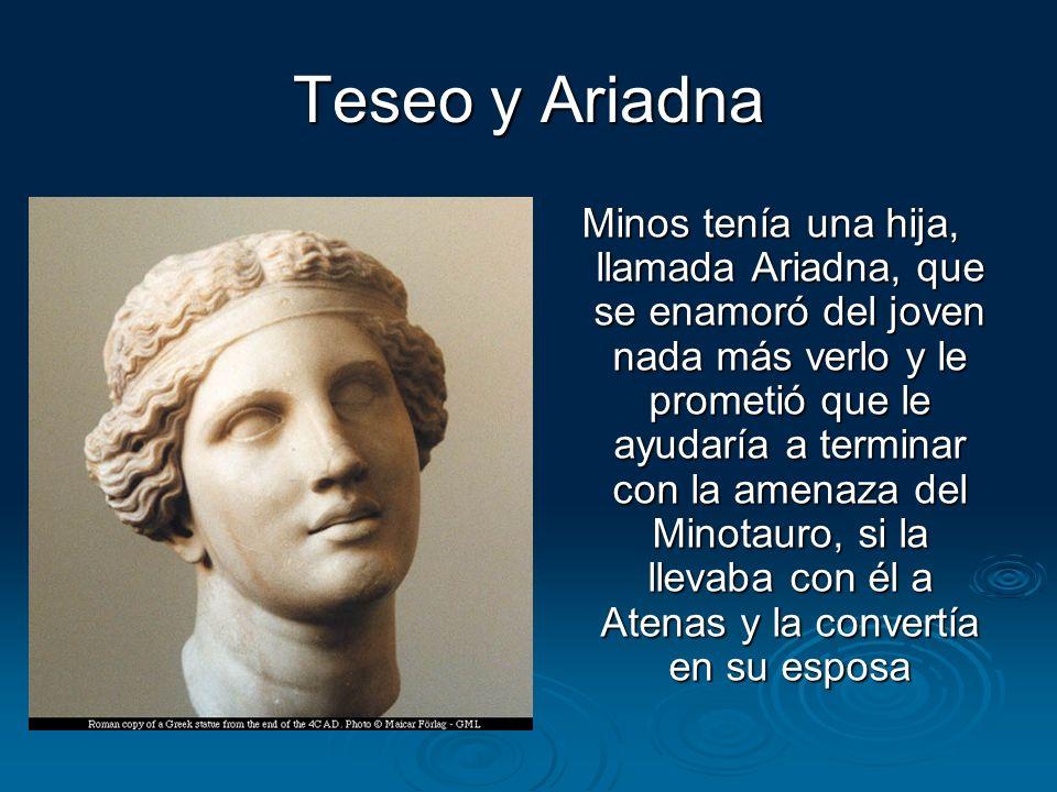 Teseo y Ariadna Minos tenía una hija, llamada Ariadna, que se enamoró del joven nada más verlo y le prometió que le ayudaría a terminar con la amenaza