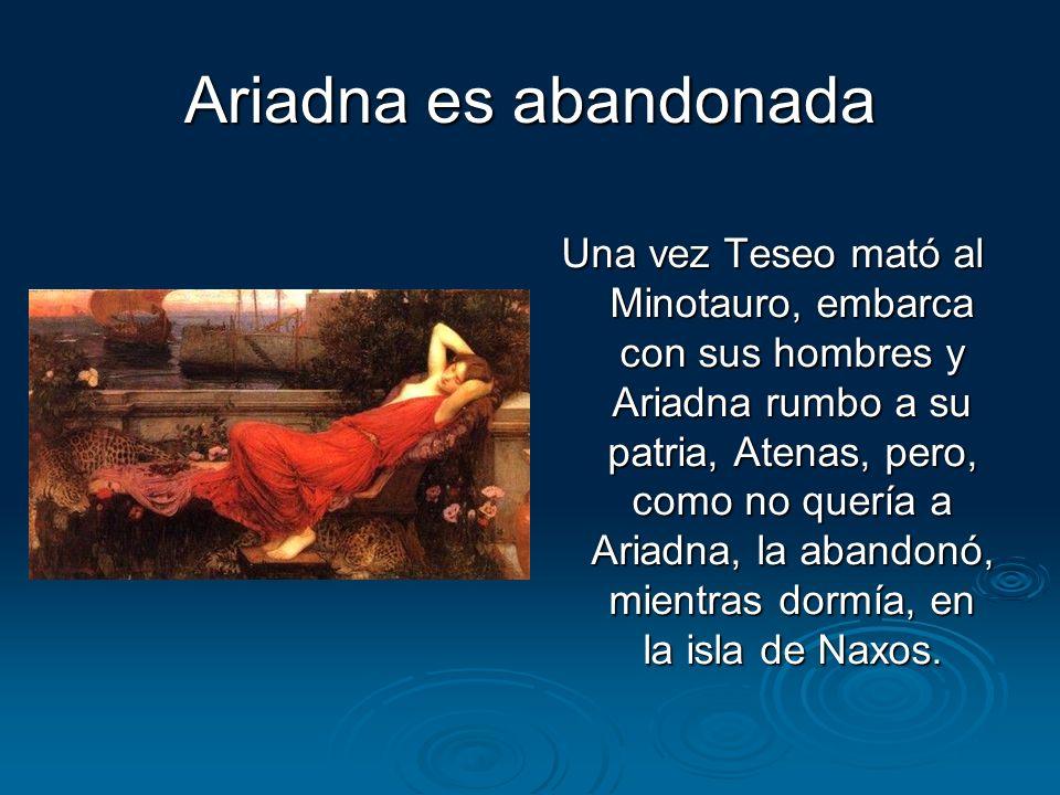Ariadna es abandonada Una vez Teseo mató al Minotauro, embarca con sus hombres y Ariadna rumbo a su patria, Atenas, pero, como no quería a Ariadna, la