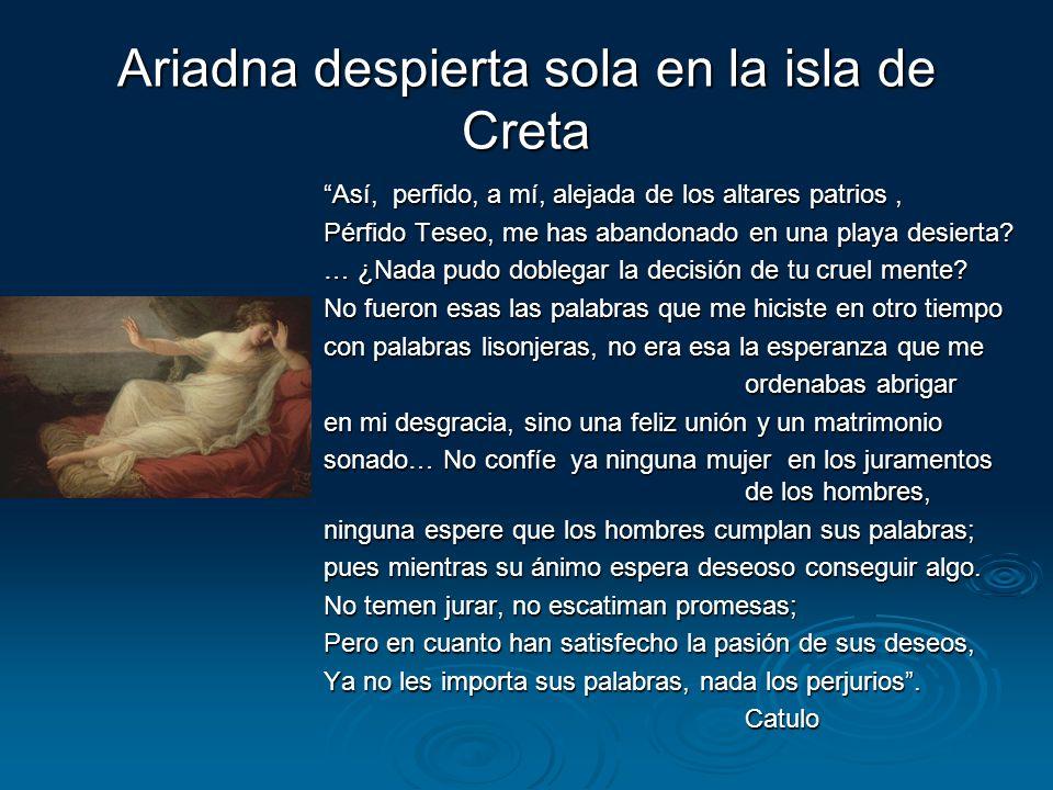 Ariadna despierta sola en la isla de Creta Así, perfido, a mí, alejada de los altares patrios, Pérfido Teseo, me has abandonado en una playa desierta?