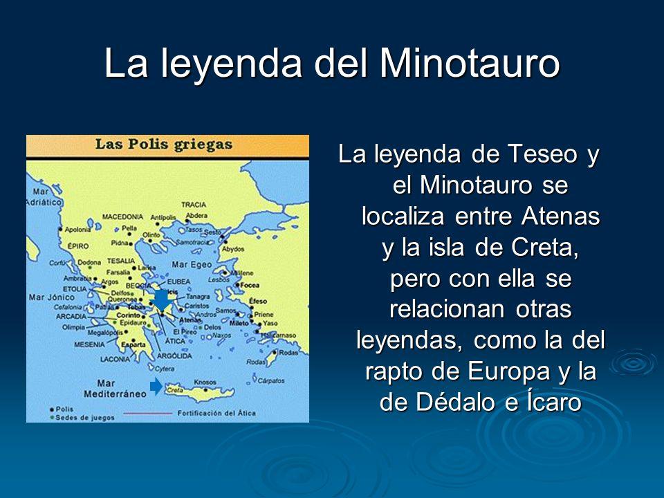 La leyenda del Minotauro La leyenda de Teseo y el Minotauro se localiza entre Atenas y la isla de Creta, pero con ella se relacionan otras leyendas, c