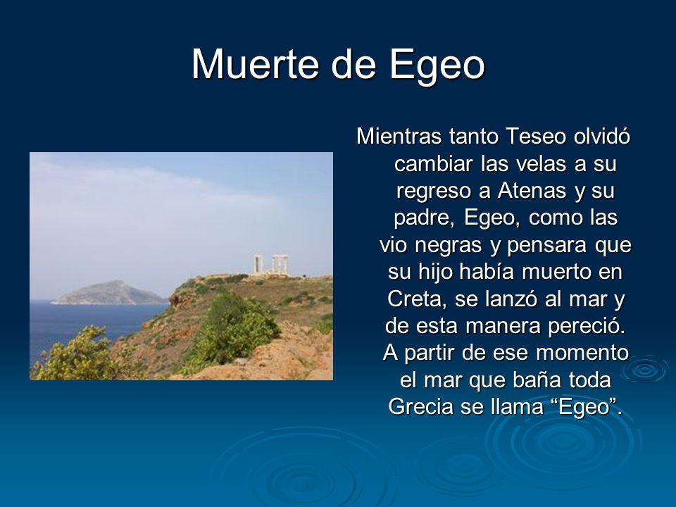 Muerte de Egeo Mientras tanto Teseo olvidó cambiar las velas a su regreso a Atenas y su padre, Egeo, como las vio negras y pensara que su hijo había m