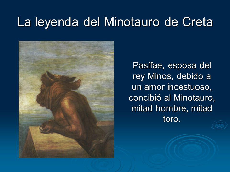 La leyenda del Minotauro de Creta Pasífae, esposa del rey Minos, debido a un amor incestuoso, concibió al Minotauro, mitad hombre, mitad toro.