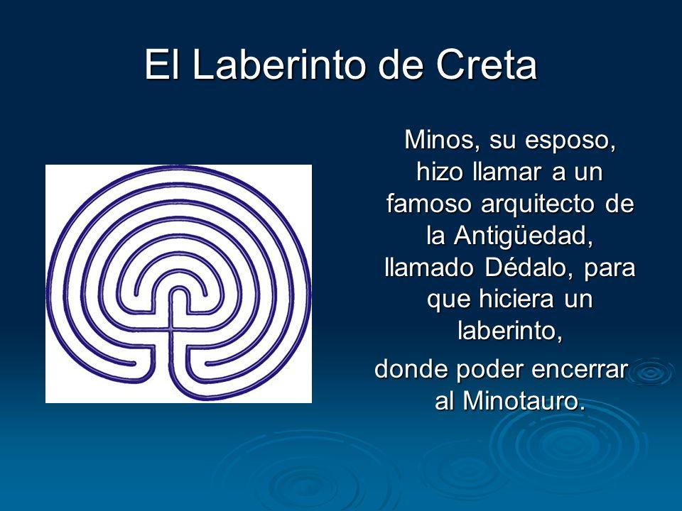 El Laberinto de Creta Minos, su esposo, hizo llamar a un famoso arquitecto de la Antigüedad, llamado Dédalo, para que hiciera un laberinto, donde pode
