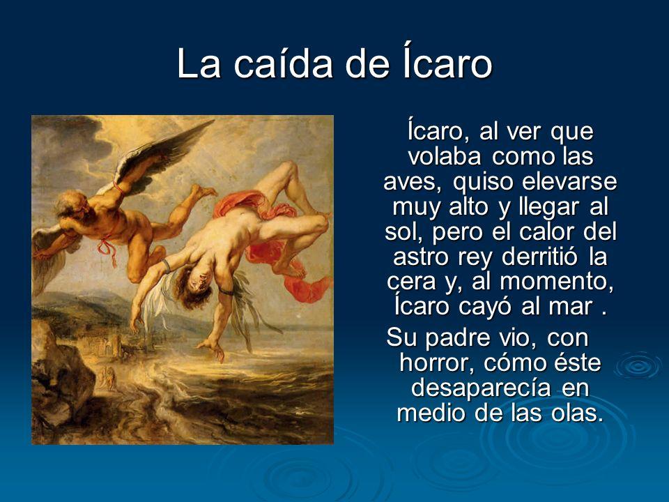 La caída de Ícaro Ícaro, al ver que volaba como las aves, quiso elevarse muy alto y llegar al sol, pero el calor del astro rey derritió la cera y, al