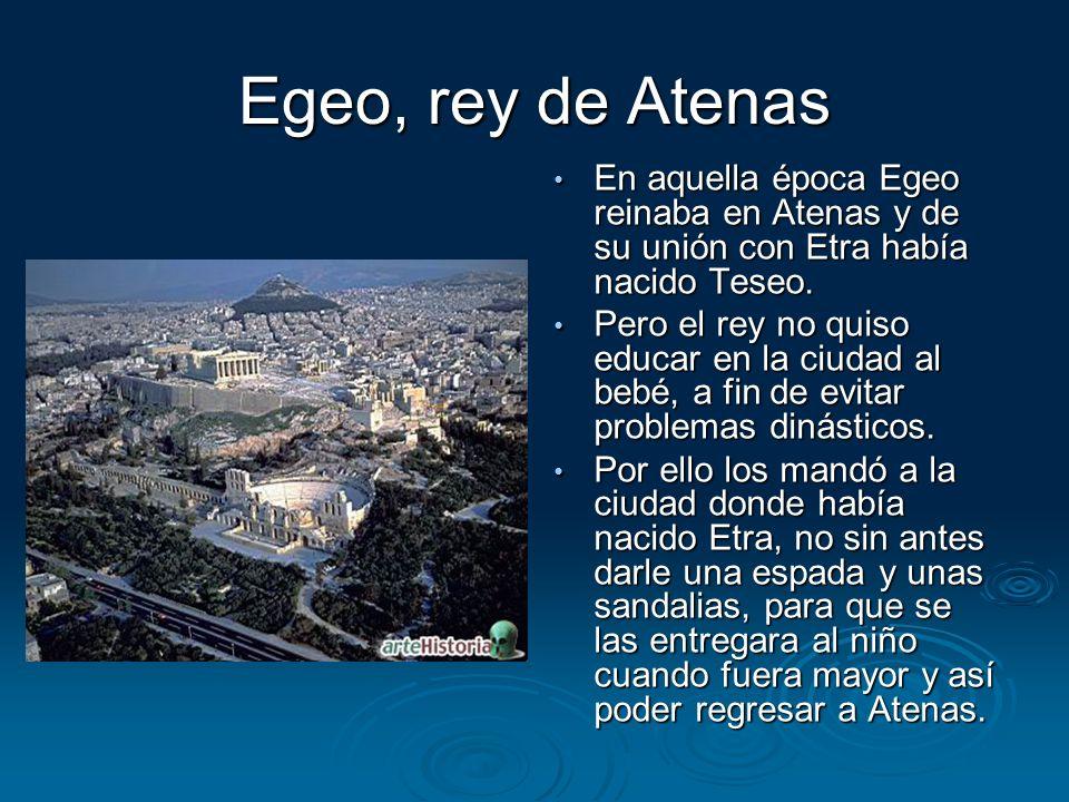 Egeo, rey de Atenas En aquella época Egeo reinaba en Atenas y de su unión con Etra había nacido Teseo. En aquella época Egeo reinaba en Atenas y de su