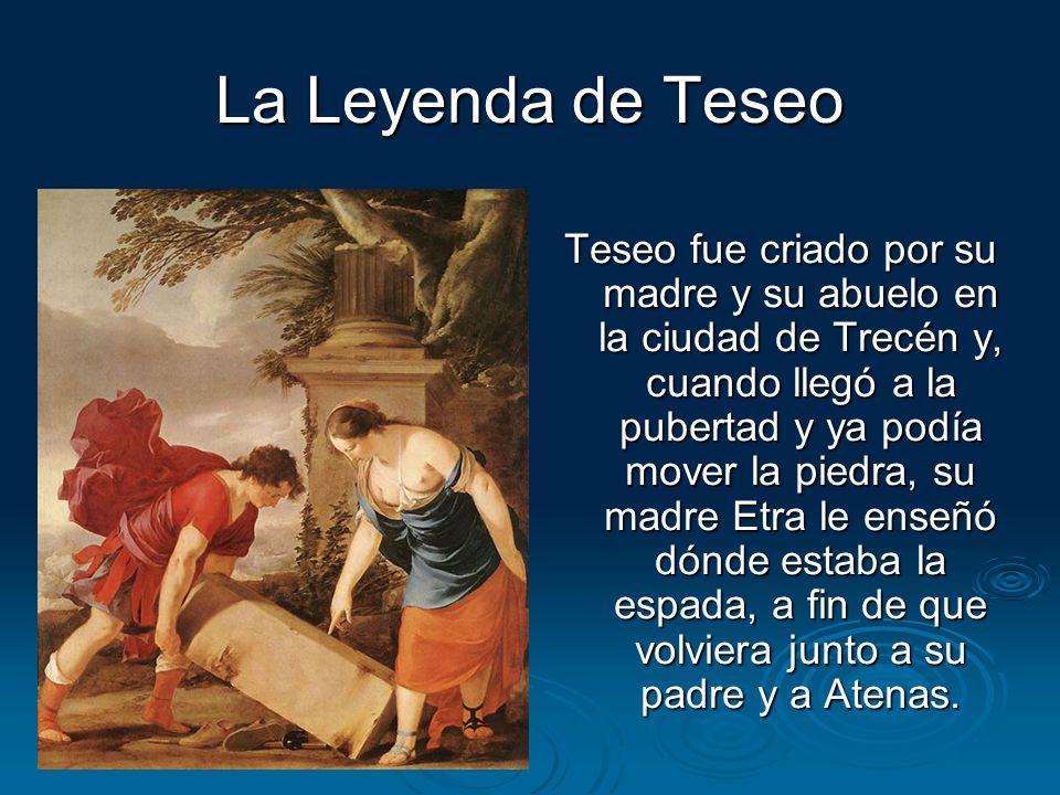 La Leyenda de Teseo Teseo fue criado por su madre y su abuelo en la ciudad de Trecén y, cuando llegó a la pubertad y ya podía mover la piedra, su madr