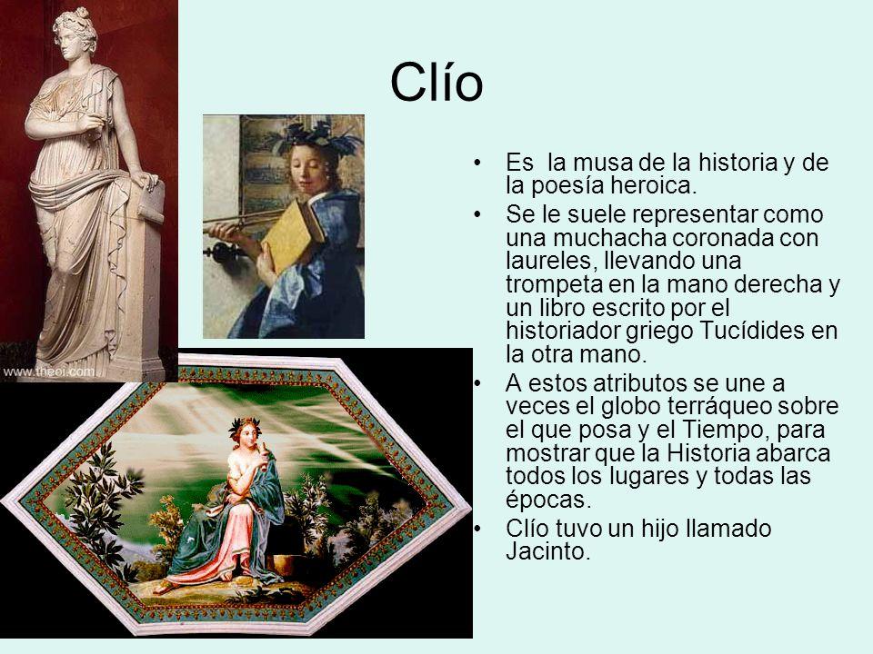 Clío Es la musa de la historia y de la poesía heroica. Se le suele representar como una muchacha coronada con laureles, llevando una trompeta en la ma