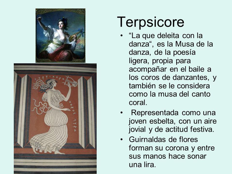 Terpsicore La que deleita con la danza, es la Musa de la danza, de la poesía ligera, propia para acompañar en el baile a los coros de danzantes, y también se le considera como la musa del canto coral.