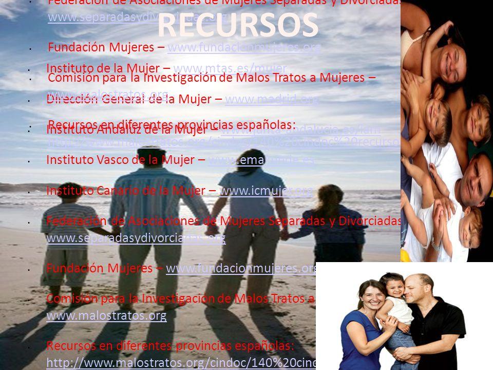 2/12/09 Instituto de la Mujer – www.mtas.es/mujerwww.mtas.es/mujer Dirección General de la Mujer – www.madrid.orgwww.madrid.org Instituto Andaluz de la Mujer – www.junta-andalucia.es/iamwww.junta-andalucia.es/iam Instituto Vasco de la Mujer – www.emakunde.eswww.emakunde.es Instituto Canario de la Mujer – www.icmujer.orgwww.icmujer.org Federación de Asociaciones de Mujeres Separadas y Divorciadas – www.separadasydivorciadas.org www.separadasydivorciadas.org Fundación Mujeres – www.fundacionmujeres.orgwww.fundacionmujeres.org Comisión para la Investigación de Malos Tratos a Mujeres – www.malostratos.org www.malostratos.org Recursos en diferentes provincias españolas: http://www.malostratos.org/cindoc/140%20cindoc%20recursos.htm http://www.malostratos.org/cindoc/140%20cindoc%20recursos.htm Instituto de la Mujer – www.mtas.es/mujerwww.mtas.es/mujer Dirección General de la Mujer – www.madrid.orgwww.madrid.org Instituto Andaluz de la Mujer – www.junta-andalucia.es/iamwww.junta-andalucia.es/iam Instituto Vasco de la Mujer – www.emakunde.eswww.emakunde.es Instituto Canario de la Mujer – www.icmujer.orgwww.icmujer.org Federación de Asociaciones de Mujeres Separadas y Divorciadas – www.separadasydivorciadas.org www.separadasydivorciadas.org Fundación Mujeres – www.fundacionmujeres.orgwww.fundacionmujeres.org Comisión para la Investigación de Malos Tratos a Mujeres – www.malostratos.org www.malostratos.org Recursos en diferentes provincias españolas: http://www.malostratos.org/cindoc/140%20cindoc%20recursos.htm http://www.malostratos.org/cindoc/140%20cindoc%20recursos.htm RECURSOS