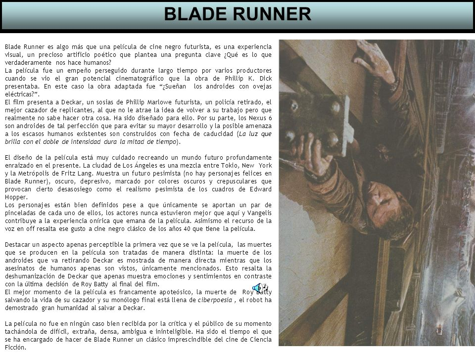 Blade Runner es algo más que una película de cine negro futurista, es una experiencia visual, un precioso artificio poético que plantea una pregunta clave ¿Qué es lo que verdaderamente nos hace humanos.