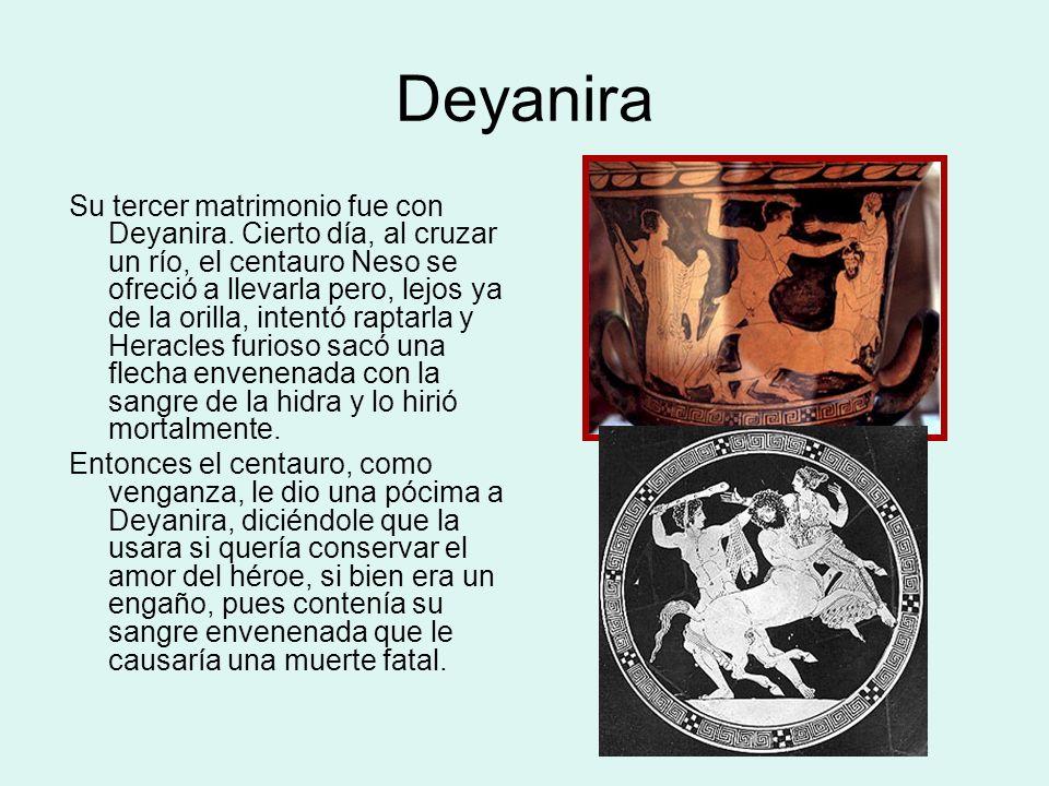 Muerte y apoteosis de Heracles Cuando Deyanira vio que Heracles se sentía atraído por otra mujer (Yole), le untó el manto de Heracles con la pócima de Neso.