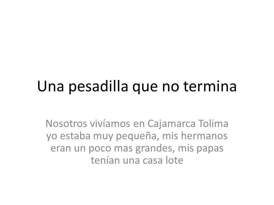 Una pesadilla que no termina Nosotros vivíamos en Cajamarca Tolima yo estaba muy pequeña, mis hermanos eran un poco mas grandes, mis papas tenían una casa lote