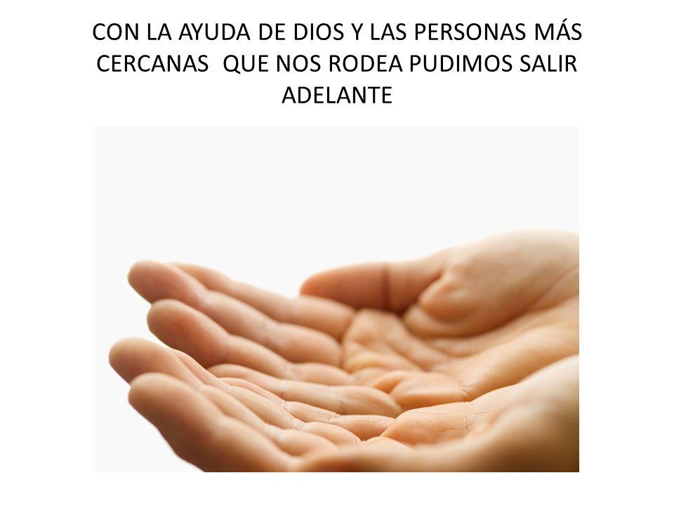 CON LA AYUDA DE DIOS Y LAS PERSONAS MÁS CERCANAS QUE NOS RODEA PUDIMOS SALIR ADELANTE