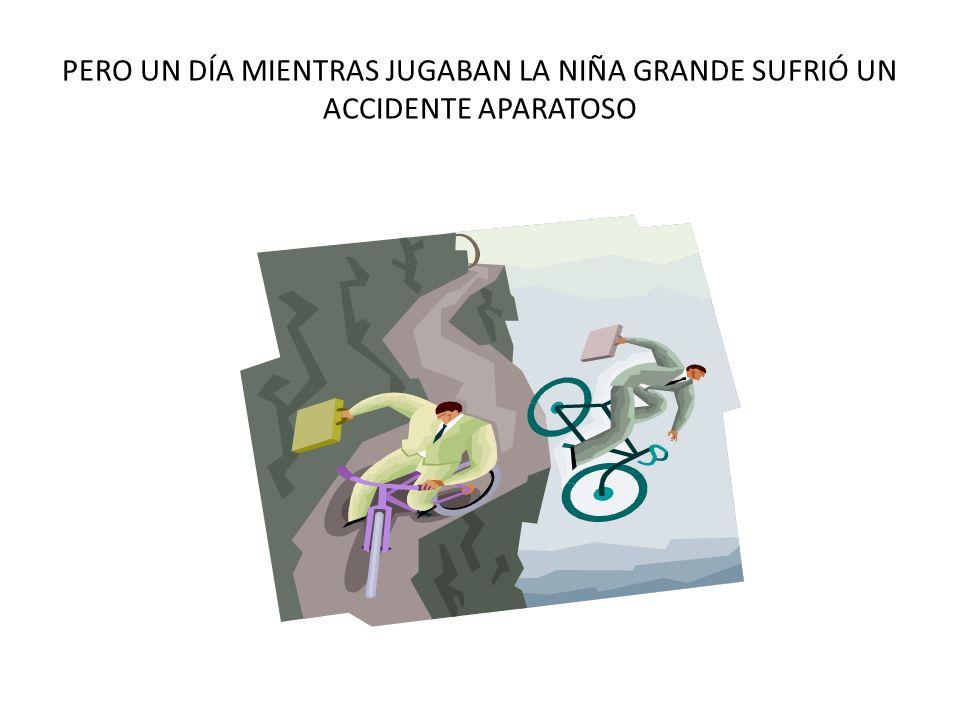PERO UN DÍA MIENTRAS JUGABAN LA NIÑA GRANDE SUFRIÓ UN ACCIDENTE APARATOSO