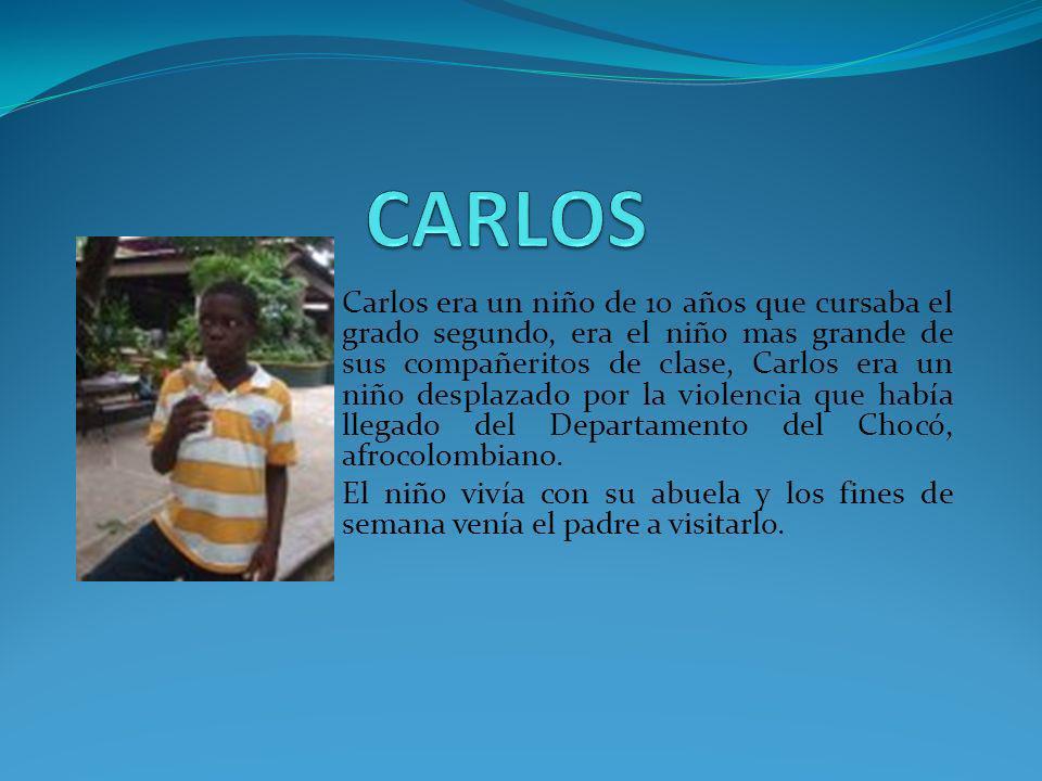 Carlos era un niño de 10 años que cursaba el grado segundo, era el niño mas grande de sus compañeritos de clase, Carlos era un niño desplazado por la violencia que había llegado del Departamento del Chocó, afrocolombiano.