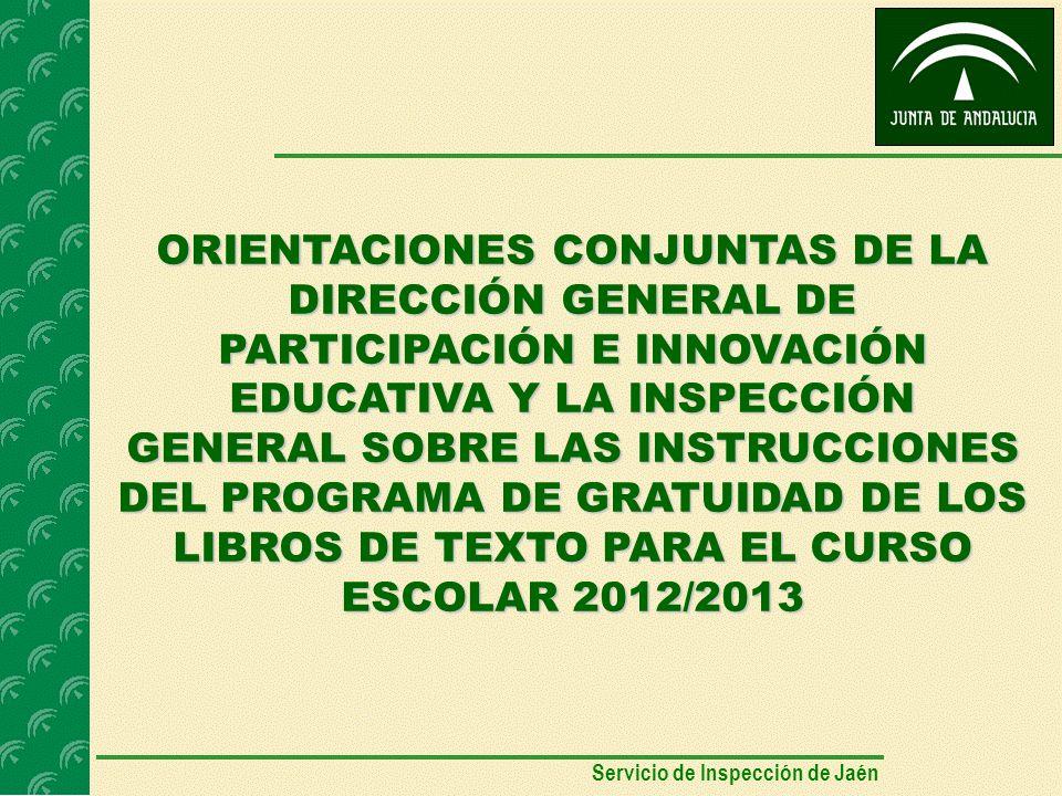 ORIENTACIONES CONJUNTAS DE LA DIRECCIÓN GENERAL DE PARTICIPACIÓN E INNOVACIÓN EDUCATIVA Y LA INSPECCIÓN GENERAL SOBRE LAS INSTRUCCIONES DEL PROGRAMA DE GRATUIDAD DE LOS LIBROS DE TEXTO PARA EL CURSO ESCOLAR 2012/2013 Servicio de Inspección de Jaén