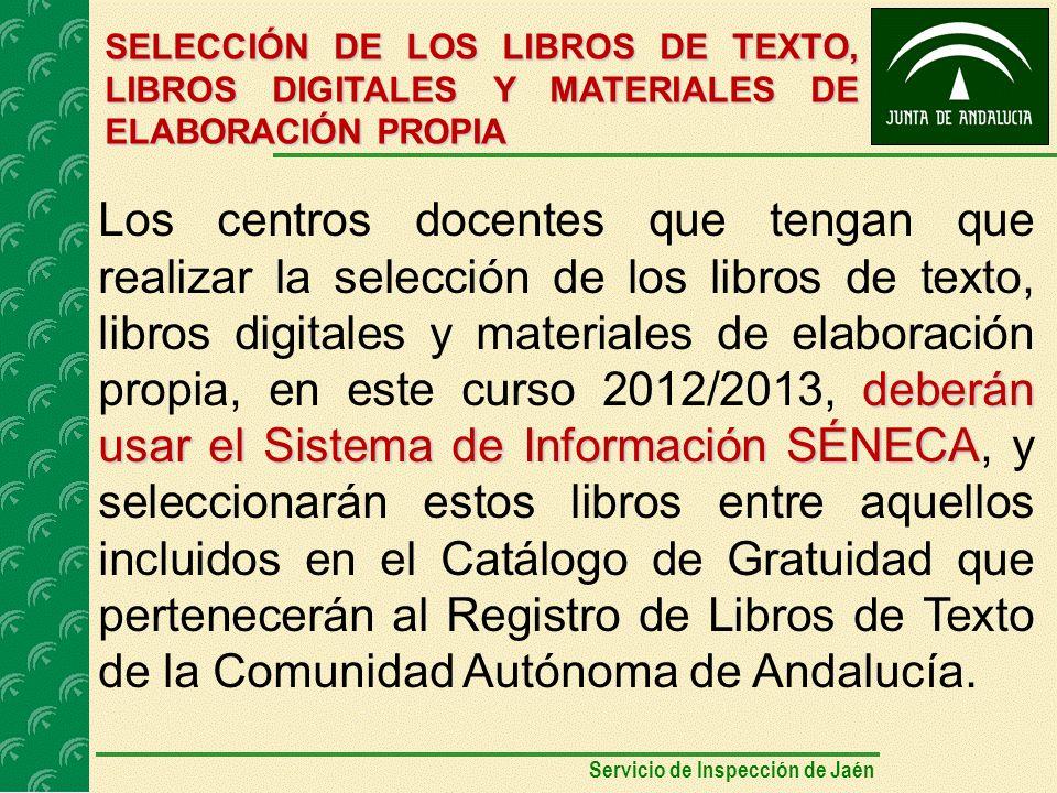 SELECCIÓN DE LOS LIBROS DE TEXTO, LIBROS DIGITALES Y MATERIALES DE ELABORACIÓN PROPIA deberán usar el Sistema de Información SÉNECA Los centros docentes que tengan que realizar la selección de los libros de texto, libros digitales y materiales de elaboración propia, en este curso 2012/2013, deberán usar el Sistema de Información SÉNECA, y seleccionarán estos libros entre aquellos incluidos en el Catálogo de Gratuidad que pertenecerán al Registro de Libros de Texto de la Comunidad Autónoma de Andalucía.