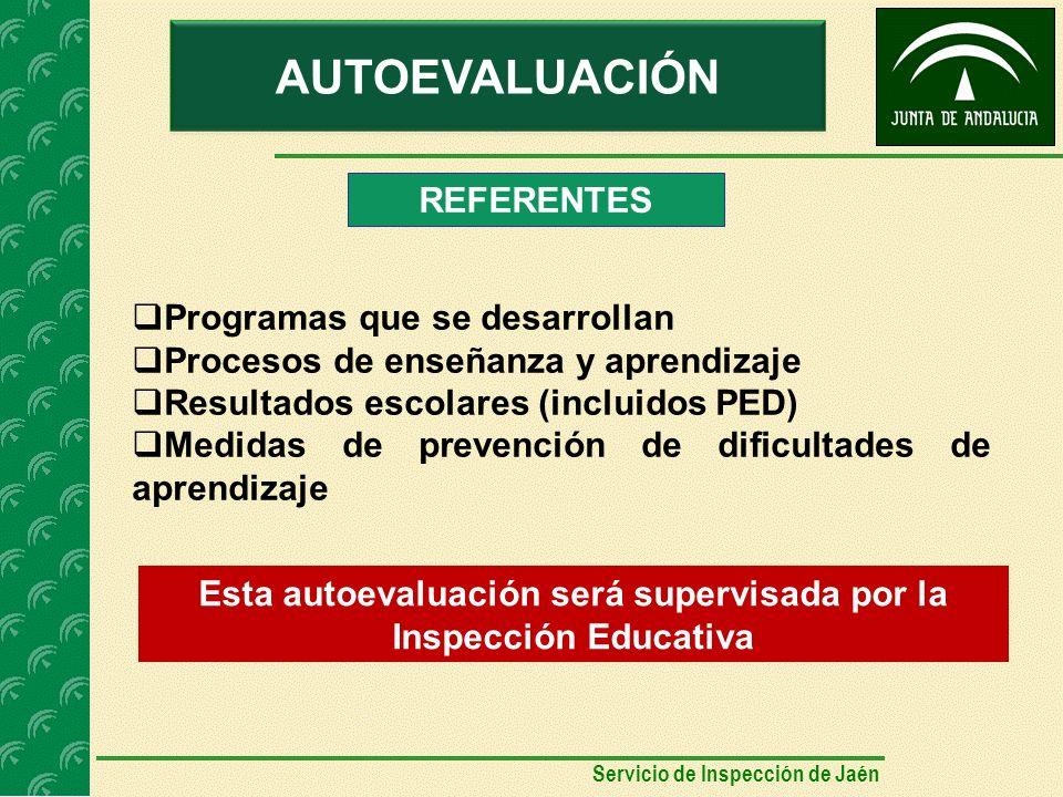 AUTOEVALUACIÓN Programas que se desarrollan Procesos de enseñanza y aprendizaje Resultados escolares (incluidos PED) Medidas de prevención de dificultades de aprendizaje REFERENTES Esta autoevaluación será supervisada por la Inspección Educativa Servicio de Inspección de Jaén
