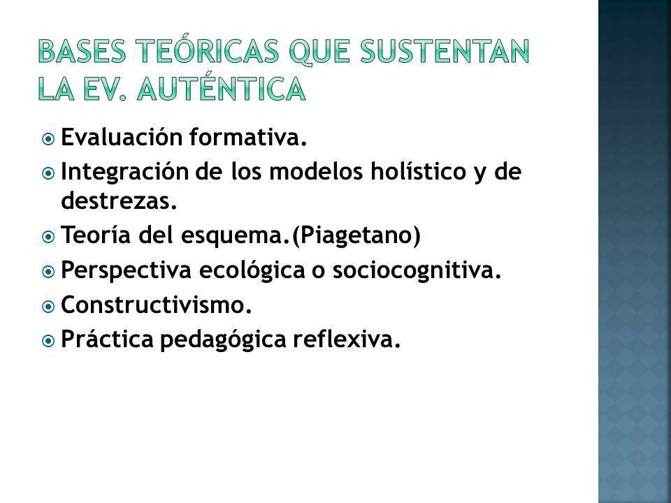 Evaluación formativa. Integración de los modelos holístico y de destrezas. Teoría del esquema.(Piagetano) Perspectiva ecológica o sociocognitiva. Cons